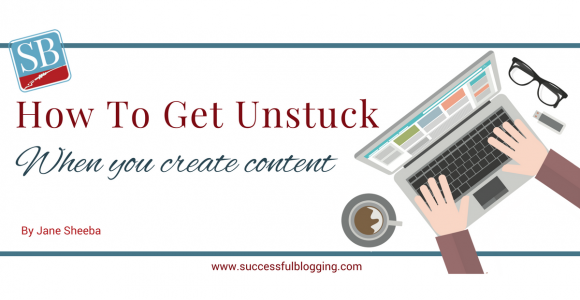 How To Get Unstuck When You Create Content