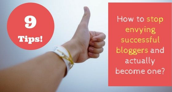 How to stop envying successful bloggers and actually become one [9 Tips]!