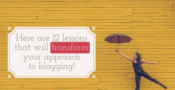 Here are 12 lessons that will transform your approach to blogging!
