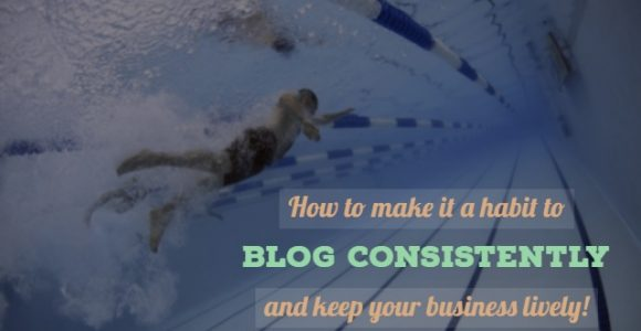 How to make it a habit to blog consistently and keep your business lively!