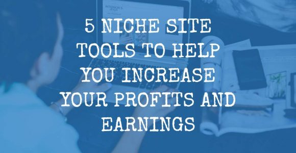 5 Niche Site Tools to Help Increase Your Profit and Earnings