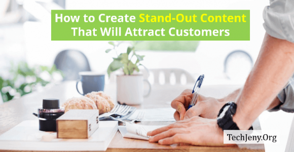 How to Create Stand-Out Content That Will Attract Customers