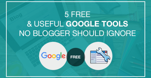 5 Free And Useful Google Tools No Blogger Should Ignore