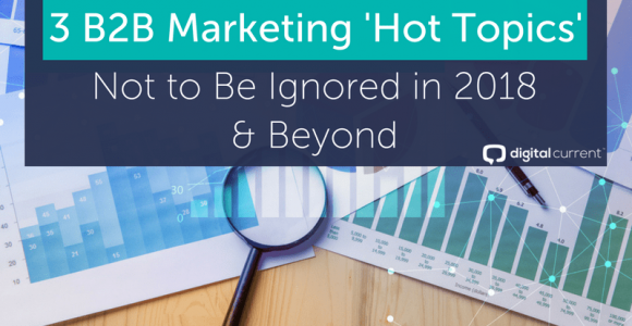 3 B2B Marketing Trends to Not Ignore in 2018 & Beyond