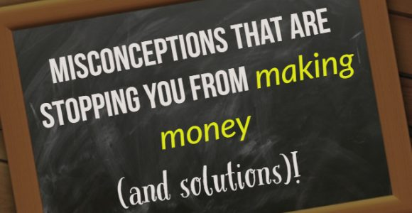 Misconceptions that are stopping you from making money (and solutions)!