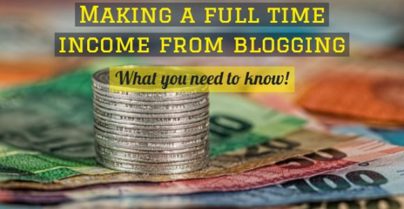 Making a full time income from blogging: What you need to know!