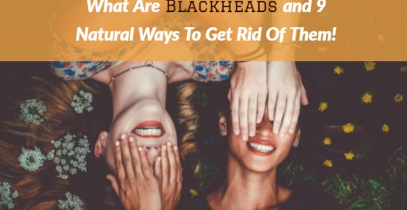 What Are Blackheads and 9 Natural Ways To Get Rid Of Them!