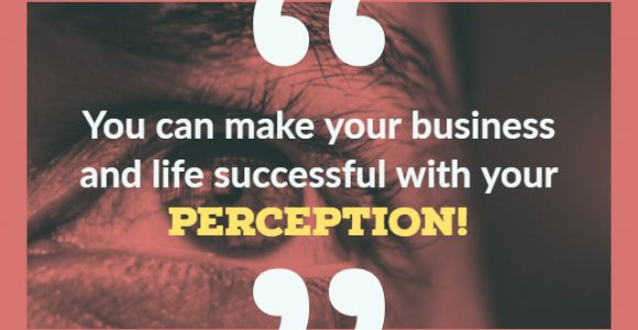 You can make your business and life successful with your perception!