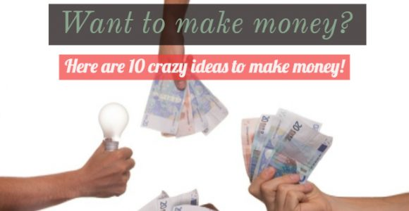 Want to make money? Here are 10 crazy ideas to make money!