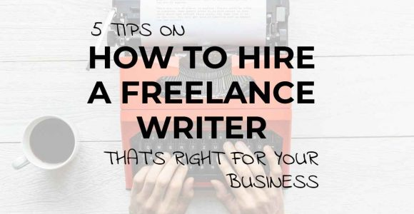 5 Tips on How to Hire a Freelance Writer that's Right for Your Business