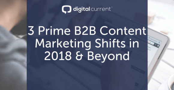 3 Prime B2B Content Marketing Shifts in 2018 & Beyond (+ Bonus Download)