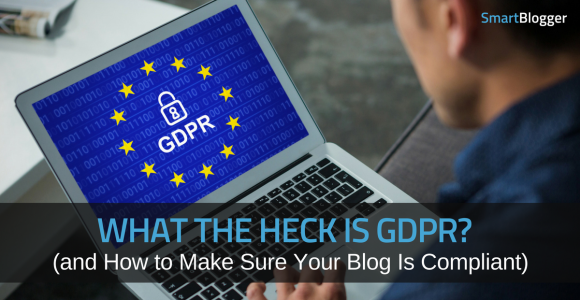 What the Heck is GDPR? (and How to Make Sure Your Blog Is Compliant) • Smart Blogger