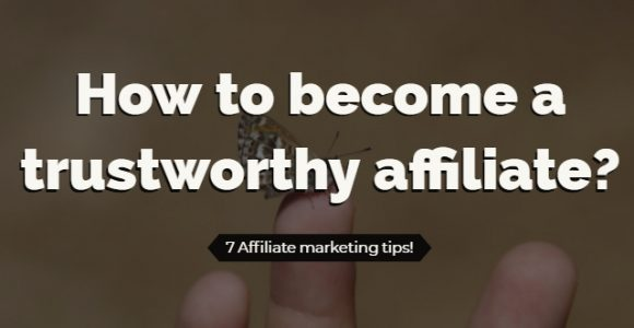 How to become a trustworthy affiliate? 7 Affiliate marketing tips!