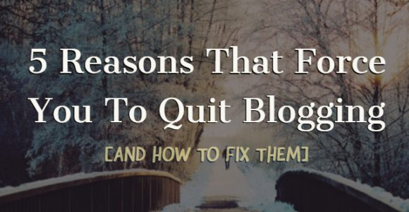 5 Reasons That Force You To Quit Blogging [And How To Fix Them]