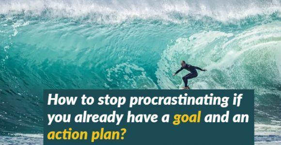 How to stop procrastinating if you already have a goal and an action plan?