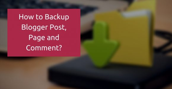 Backup blogger blog posts, page and comments : Step-by-Step