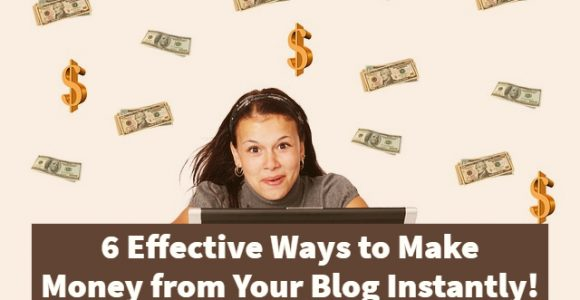 6 Effective Ways to Make Money from Your Blog Instantly!