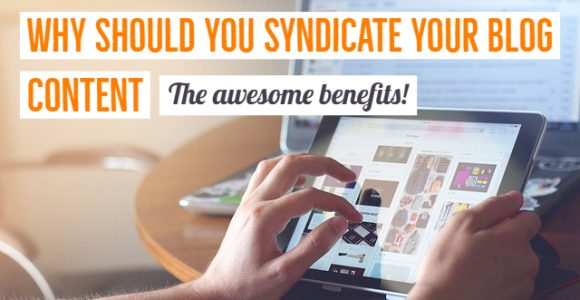 Why should you syndicate your blog content – The awesome benefits!