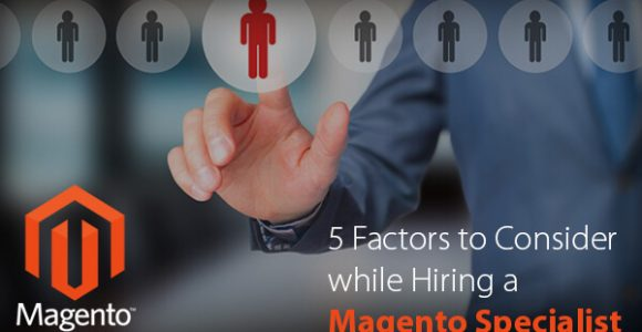 5 Factors to Consider while Hiring a Magento Specialist