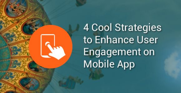 4 Cool Strategies To Enhance User Engagement On Your Mobile App