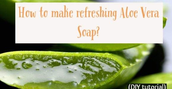 How to make refreshing Aloe Vera Soap? (DIY tutorial)