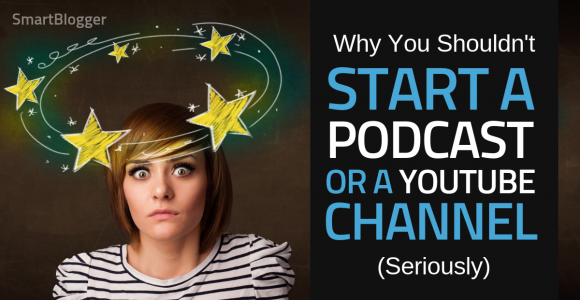 Why You Shouldn't Start a Podcast or YouTube Channel (Seriously) • Smart Blogger