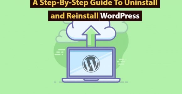 A Step-By-Step Guide To Uninstall and Reinstall WordPress
