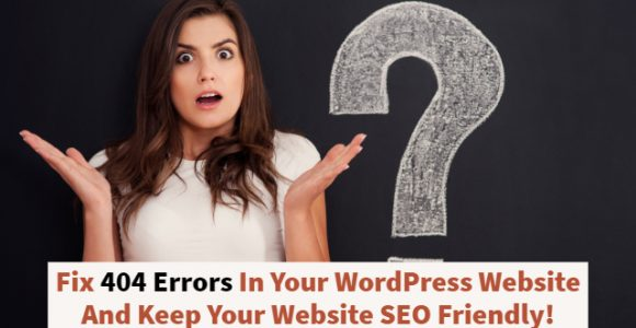 Fix 404 Errors In Your WordPress Website And Keep Your Website SEO Friendly!