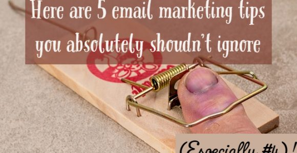 Here are 5 email marketing tips you absolutely shoudn't ignore (Especially #4)!