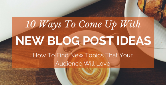 10 Ways To Come Up With New Blog Post Ideas: How To Find New Topics That Your Audience Will Love