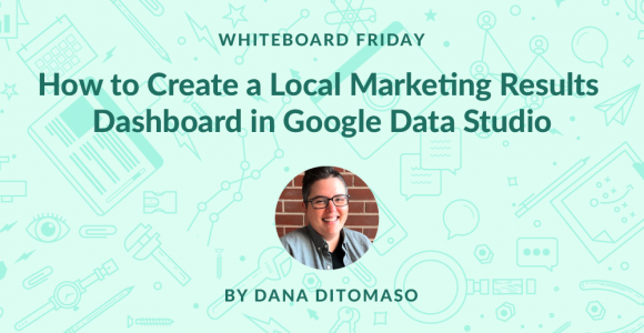 How to Create a Local Marketing Results Dashboard in Google Data Studio – Whiteboard Friday