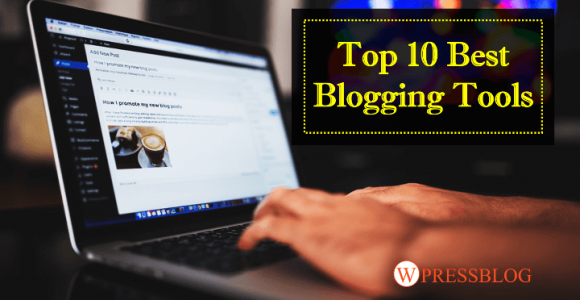 Top 10 Best Blogging Tools That Every Blogger Should Use In 2018