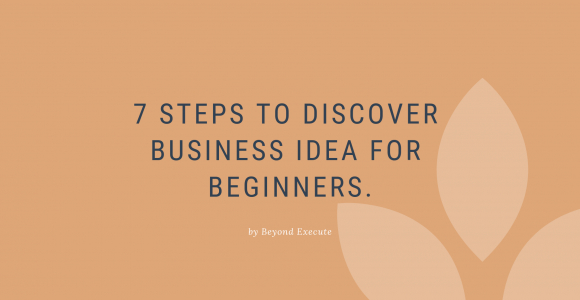 7 Steps to Discover Business Ideas for Beginners | Beyond Execute