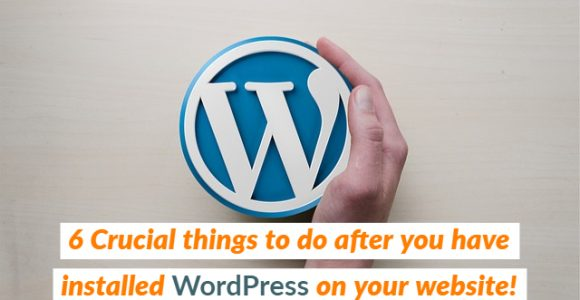 6 Crucial things to do after you have installed WordPress on your website!