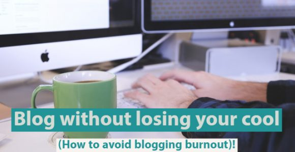 Blog without losing your cool (How to avoid blogging burnout)!