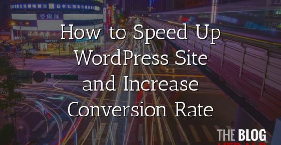 How to Speed Up WordPress Site and Increase Conversion Rate