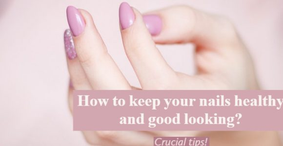 How to keep your nails healthy and good looking? Crucial tips!