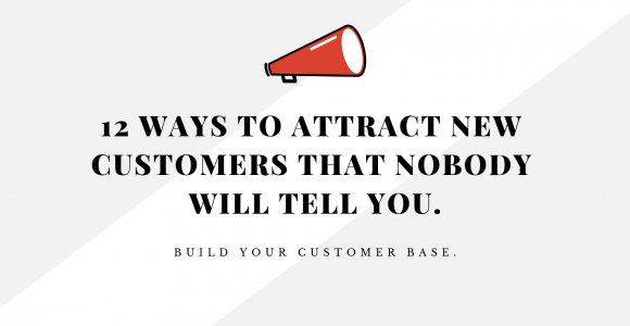 12 Ways To Attract New Customers That Nobody Will Tell You.