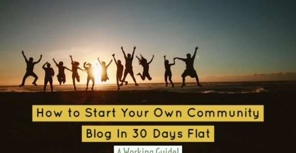 How to Start Your Own Community Blog In 30 Days Flat: A Working Guide!