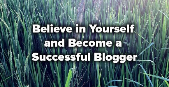 How to Believe in Yourself and Become a Successful Blogger?