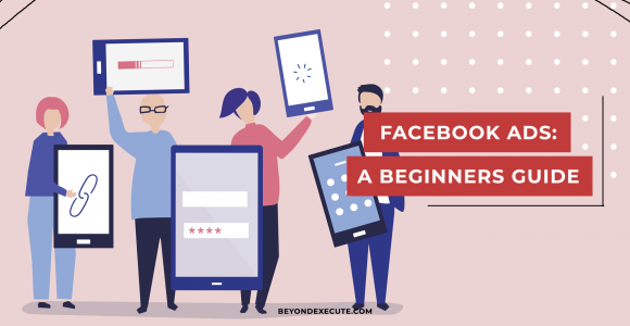 Facebook Ads: A Comptele Guide on How to Get Started | Beyond Execute