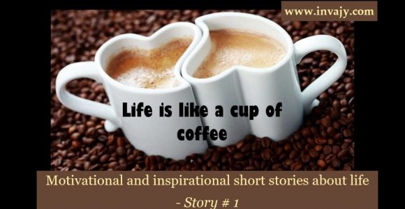 Motivational and inspirational short stories about life – Life is like a cup of coffee (Story # 1) | Invajy