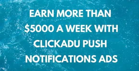 Earn More Than $5000 A Week With Clickadu Push Notifications Ads
