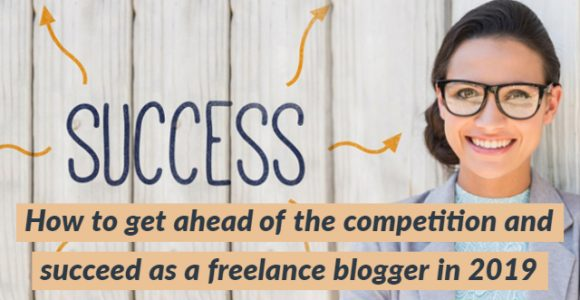 How to get ahead of the competition and succeed as a freelance blogger in 2019