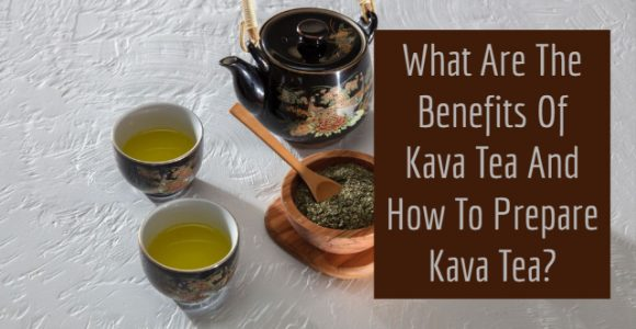 What Are The Benefits Of Kava Tea And How To Prepare Kava Tea?