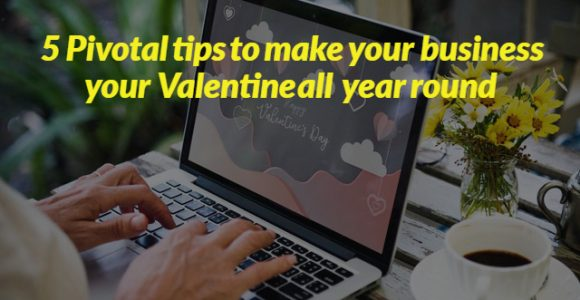 5 Pivotal tips to make your business your Valentine all year round