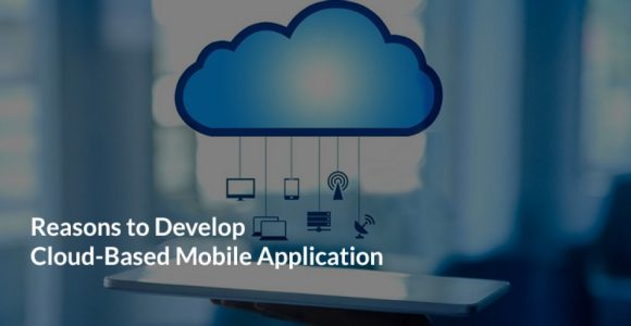 Reasons to Develop Cloud-Based Mobile Application