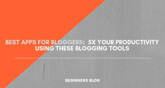25 Best Apps For Bloggers: 5x Your Productivity Using These Blogging Tools