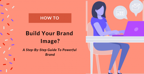 How To Build Brand Image: A Step-By-Step Guide To Powerful Brand