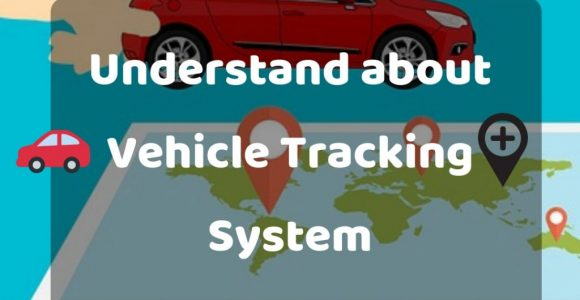 Understand about Vehicle Tracking System